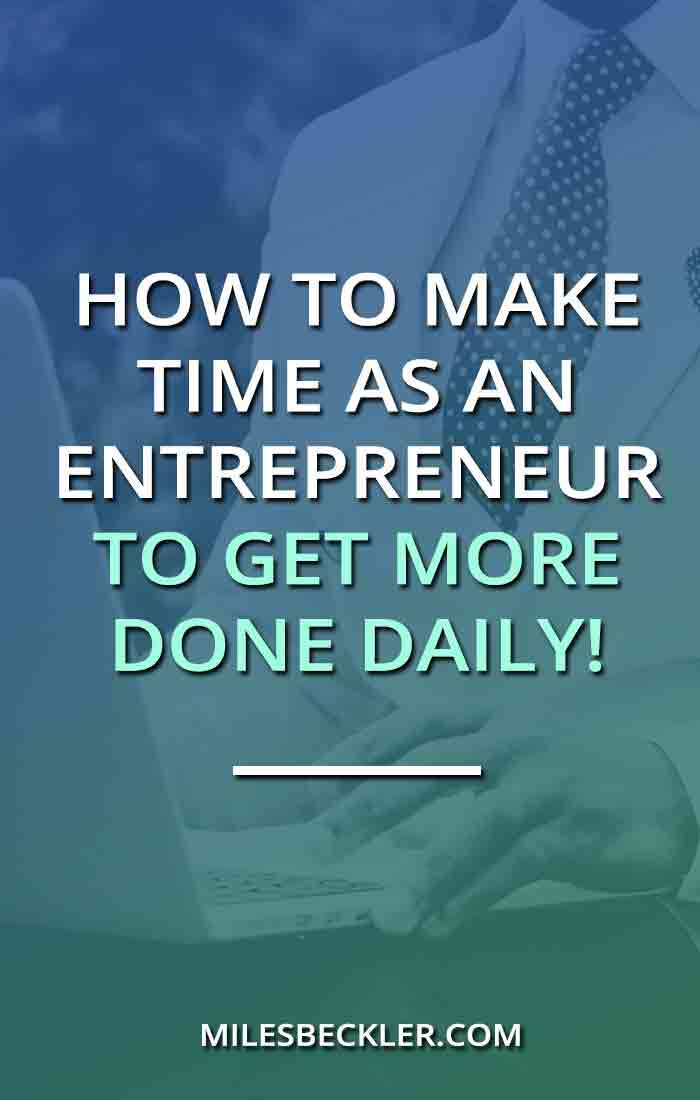 How To Make Time As An Entrepreneur to Get More Done Daily!
