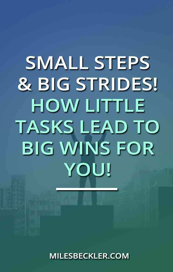 Small Steps & Big Strides! How Little Tasks Lead To Big Wins For You!